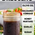 a mason jar with balsamic dressing recipe and the words of the ingredients (olive oil, balsamic vinegar, honey mustard, garlic, sugar, salt and pepper) overlaying the photo